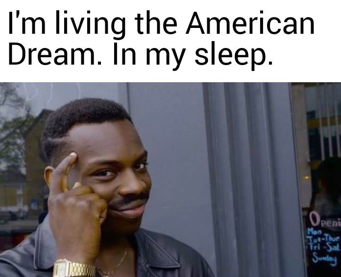"meme of black guy pointing to his temple with the text ""I'm living the American Dream. In my sleep."""